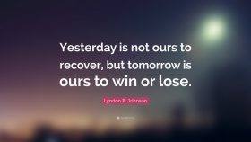 Yesterday is not ours to recover…